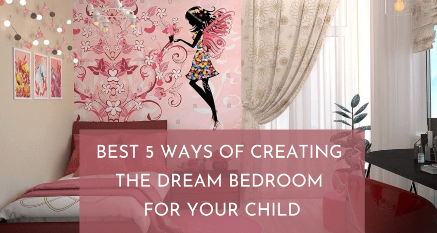 Best 5 Ways to Create Dream Bedroom for your Child